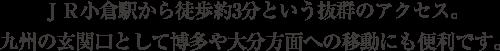 JR小倉駅から徒歩約3分という抜群のアクセス。九州の玄関口として博多や大分方面への移動にも便利です。