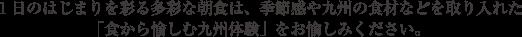 1日のはじまりを彩るリートスの多彩な朝食は、季節感や九州の食材などを取り入れた「食から愉しむ九州体験」をお愉しみいただけます。