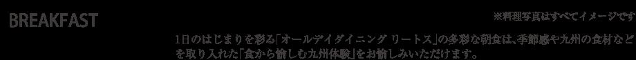 BREAKFAST 1日のはじまりを彩るリートスの多彩な朝食は、季節感や九州の食材などを取り入れた「食から愉しむ九州体験」をお愉しみいただけます。